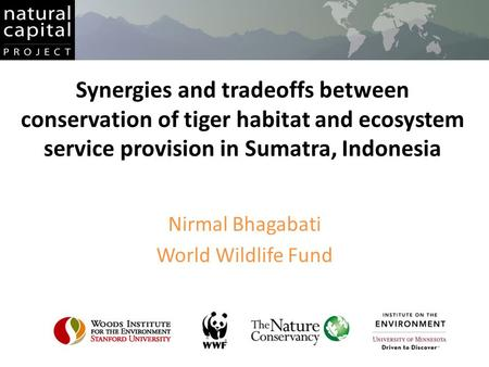 Synergies and tradeoffs between conservation of tiger habitat and ecosystem service provision in Sumatra, Indonesia Nirmal Bhagabati World Wildlife Fund.