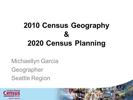 2010 Census Geography & 2020 Census Planning Michaellyn Garcia Geographer Seattle Region.