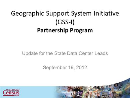 Geographic Support System Initiative (GSS-I) Partnership Program Update for the State Data Center Leads September 19, 2012.