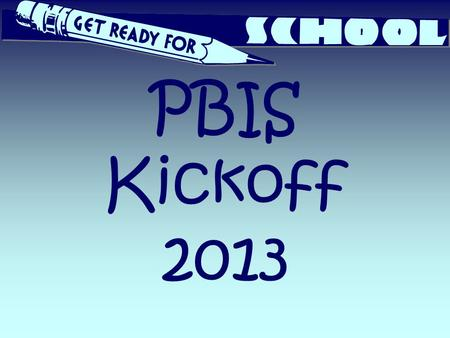 PBIS Kickoff 2013. What is PBIS? Positive Behaviors In School 2.