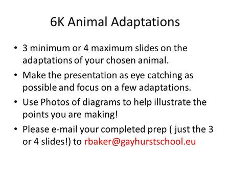 6K Animal Adaptations 3 minimum or 4 maximum slides on the adaptations of your chosen animal. Make the presentation as eye catching as possible and focus.