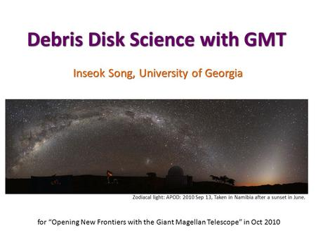 "Debris Disk Science with GMT Inseok Song, University of Georgia for ""Opening New Frontiers with the Giant Magellan Telescope"" in Oct 2010 Zodiacal light:"
