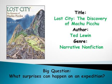 Title: Lost City: The Discovery of Machu PicchuAuthor: Ted LewinGenre: Narrative Nonfiction.