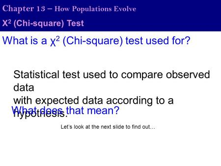 Χ 2 (Chi-square) Test Chapter 13 – How Populations Evolve What is a χ 2 (Chi-square) test used for? Statistical test used to compare observed data with.