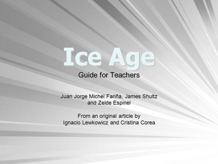 Ice Age Guide for Teachers Juan Jorge Michel Fariña, James Shultz and Zelde Espinel From an original article by Ignacio Lewkowicz and Cristina Corea.