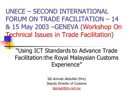 "UNECE – SECOND INTERNATIONAL FORUM ON TRADE FACILITATION – 14 & 15 May 2003 –GENEVA (Workshop On Technical Issues in Trade Facilitation) ""Using ICT Standards."