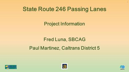 Fred Luna, SBCAG Paul Martinez, Caltrans District 5 Project Information State Route 246 Passing Lanes 1.