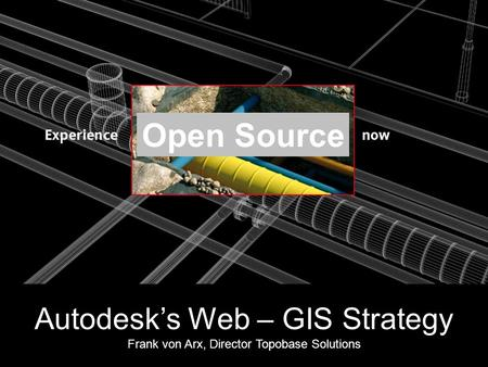 Open Source Autodesk's Web – GIS Strategy Frank von Arx, Director Topobase Solutions.