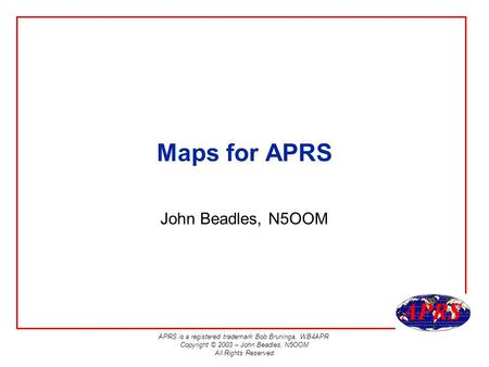 APRS is a registered trademark Bob Bruninga, WB4APR Copyright © 2003 – John Beadles, N5OOM All Rights Reserved Maps for APRS John Beadles, N5OOM.