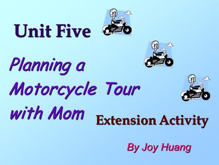 Unit Five Planning a Motorcycle Tour with Mom Extension Activity By Joy Huang.