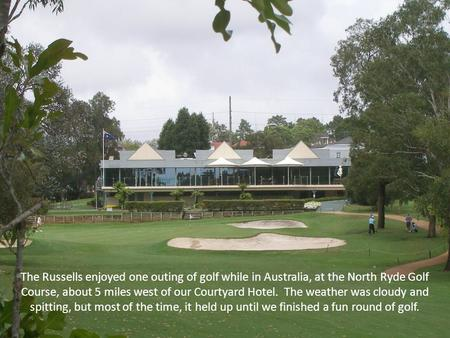 The Russells enjoyed one outing of golf while in Australia, at the North Ryde Golf Course, about 5 miles west of our Courtyard Hotel. The weather was cloudy.