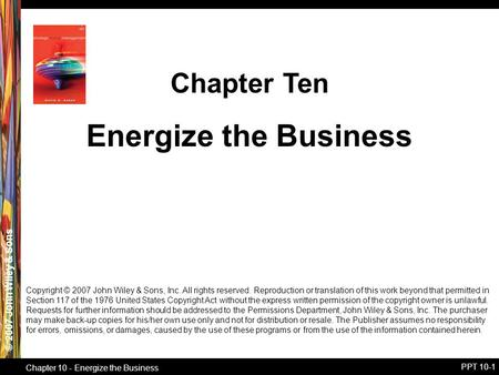© 2007 John Wiley & Sons Chapter 10 - Energize the Business PPT 10-1 Energize the Business Chapter Ten Copyright © 2007 John Wiley & Sons, Inc. All rights.