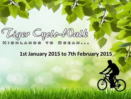 1st January 2015 to 7th February 2015. Tiger Cyclo Walk Cause Propagate awareness of saving the tigers, in consequence, saving the jungles / forests &