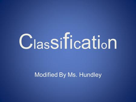 ClassificationClassification Modified By Ms. Hundley.