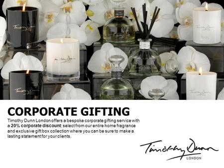 CORPORATE GIFTING Timothy Dunn London offers a bespoke corporate gifting service with a 20% corporate discount; select from our entire home fragrance and.