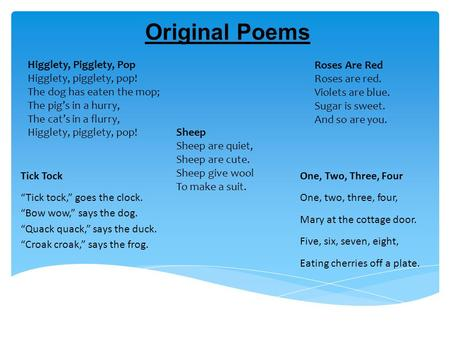 Original Poems Higglety, Pigglety, Pop Higglety, pigglety, pop! The dog has eaten the mop; The pig's in a hurry, The cat's in a flurry, Higglety, pigglety,