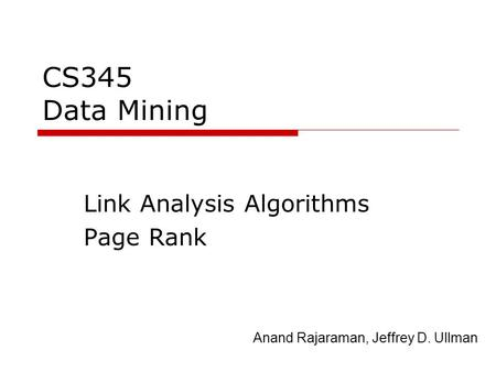 CS345 Data Mining Link Analysis Algorithms Page Rank Anand Rajaraman, Jeffrey D. Ullman.