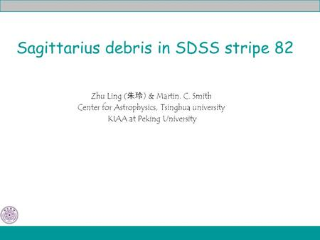 Sagittarius debris in SDSS stripe 82 Zhu Ling ( 朱玲 ) & Martin. C. Smith Center for Astrophysics, Tsinghua university KIAA at Peking University.