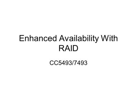 Enhanced Availability With RAID CC5493/7493. RAID Redundant Array of Independent Disks RAID is implemented to improve: –IO throughput (speed) and –Availability.