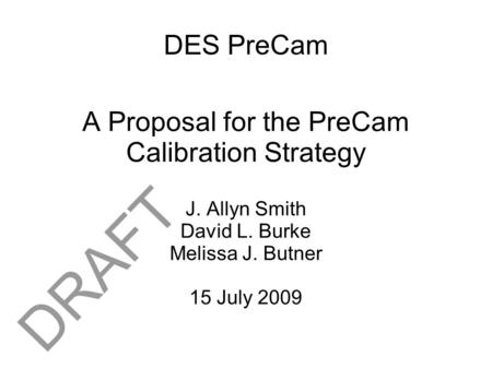 DES PreCam A Proposal for the PreCam Calibration Strategy J. Allyn Smith David L. Burke Melissa J. Butner 15 July 2009 DRAFT.