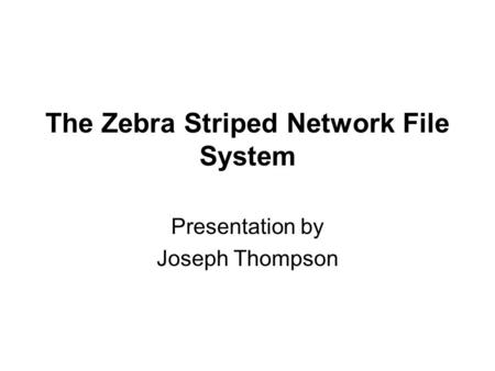 The Zebra Striped Network File System Presentation by Joseph Thompson.