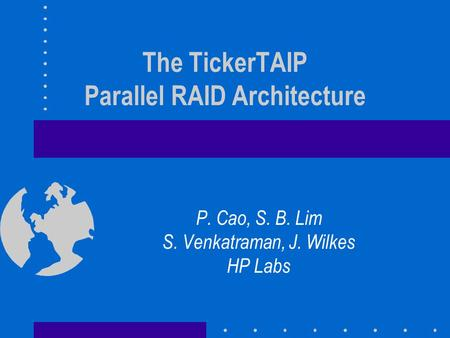 The TickerTAIP Parallel RAID Architecture P. Cao, S. B. Lim S. Venkatraman, J. Wilkes HP Labs.