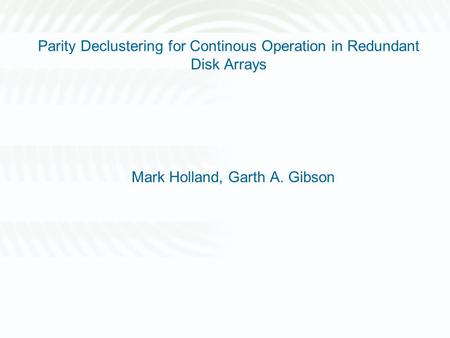 Parity Declustering for Continous Operation in Redundant Disk Arrays Mark Holland, Garth A. Gibson.