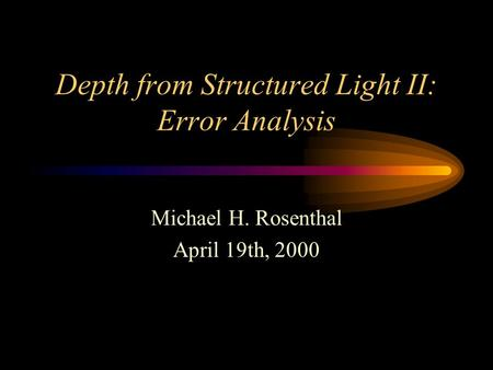 Depth from Structured Light II: Error Analysis Michael H. Rosenthal April 19th, 2000.