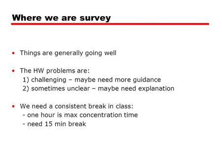 Where we are survey Things are generally going well The HW problems are: 1) challenging – maybe need more guidance 2) sometimes unclear – maybe need explanation.