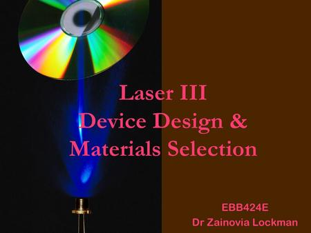 Laser III Device Design & Materials Selection EBB424E Dr Zainovia Lockman.