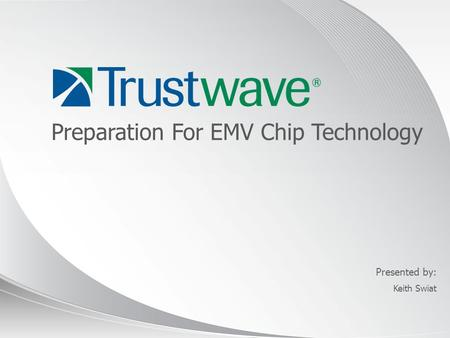 © 2012 Presented by: Preparation For EMV Chip Technology Keith Swiat.