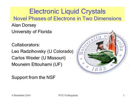 4 December 2003NYU Colloquium1 Electronic Liquid Crystals Novel Phases of Electrons in Two Dimensions Alan Dorsey University of Florida Collaborators: