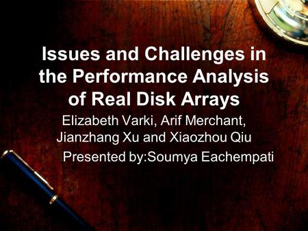 Issues and Challenges in the Performance Analysis of Real Disk Arrays Elizabeth Varki, Arif Merchant, Jianzhang Xu and Xiaozhou Qiu Presented by:Soumya.