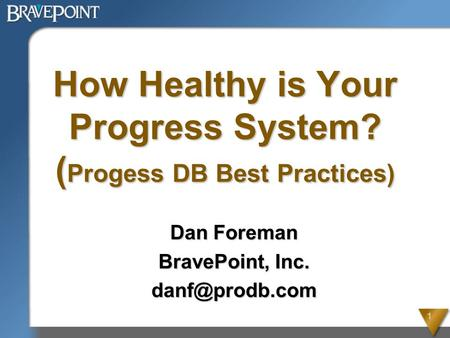 1 How Healthy is Your Progress System? ( Progess DB Best Practices) Dan Foreman BravePoint, Inc.