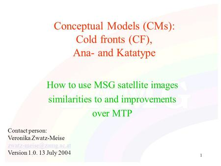 1 Conceptual Models (CMs): Cold fronts (CF), Ana- and Katatype How to use MSG satellite images similarities to and improvements over MTP Contact person: