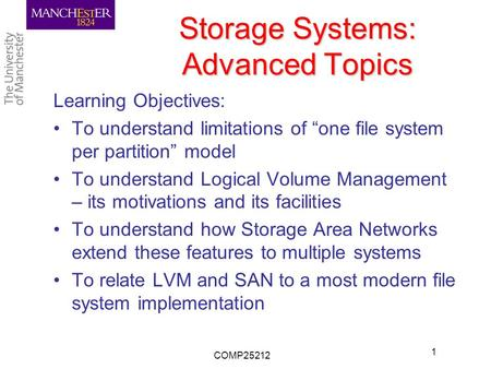 "Storage Systems: Advanced Topics Learning Objectives: To understand limitations of ""one file system per partition"" model To understand Logical Volume Management."