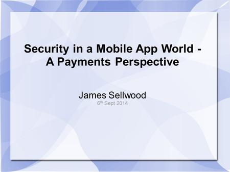 Security in a Mobile App World - A Payments Perspective James Sellwood 6 th Sept 2014.