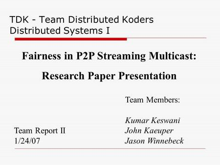 TDK - Team Distributed Koders Distributed Systems I Team Report II 1/24/07 Team Members: Kumar Keswani John Kaeuper Jason Winnebeck Fairness in P2P Streaming.
