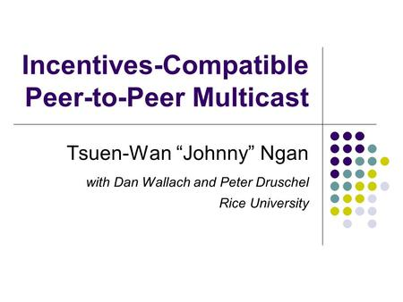 "Incentives-Compatible Peer-to-Peer Multicast Tsuen-Wan ""Johnny"" Ngan with Dan Wallach and Peter Druschel Rice University."