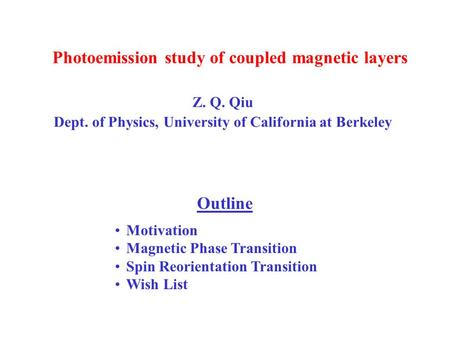 Photoemission study of coupled magnetic layers Z. Q. Qiu Dept. of Physics, University of California at Berkeley Outline Motivation Magnetic Phase Transition.