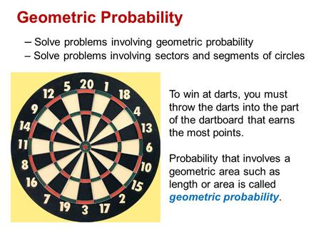 Geometric Probability – Solve problems involving geometric probability – Solve problems involving sectors and segments of circles To win at darts, you.