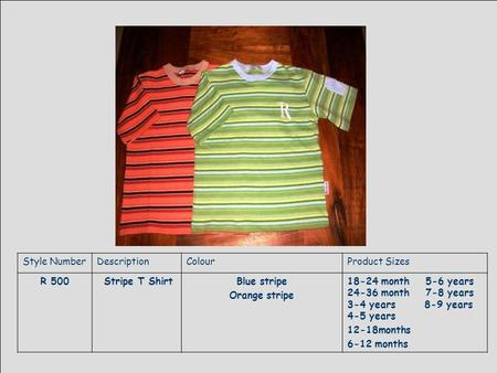 Style NumberDescriptionColourProduct Sizes R 500 Stripe T ShirtBlue stripe Orange stripe 18-24 month 5-6 years 24-36 month 7-8 years 3-4 years 8-9 years.