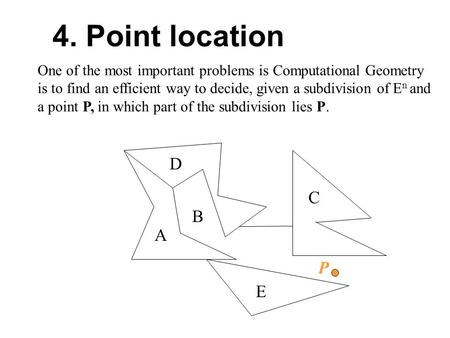 One of the most important problems is Computational Geometry is to find an efficient way to decide, given a subdivision of E n and a point P, in which.