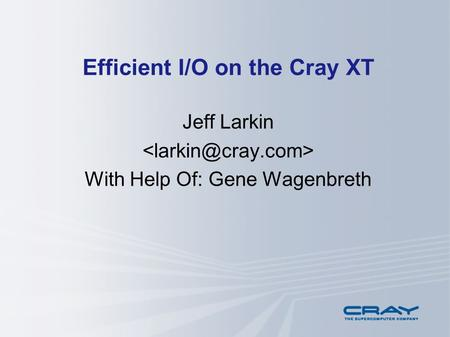 Efficient I/O on the Cray XT Jeff Larkin With Help Of: Gene Wagenbreth.