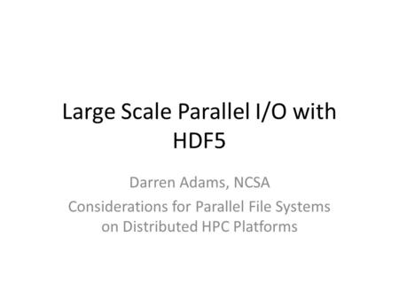 Large Scale Parallel I/O with HDF5 Darren Adams, NCSA Considerations for Parallel File Systems on Distributed HPC Platforms.