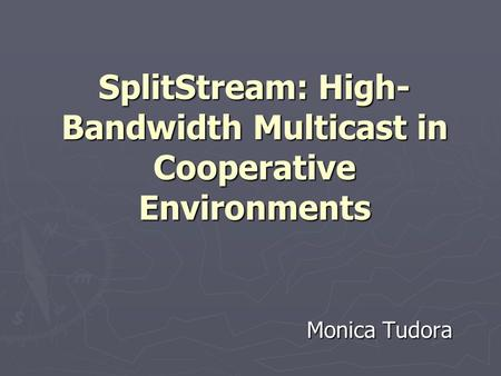 SplitStream: High- Bandwidth Multicast in Cooperative Environments Monica Tudora.