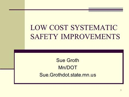 1 LOW COST SYSTEMATIC SAFETY IMPROVEMENTS Sue Groth Mn/DOT Sue.Grothdot.state.mn.us.