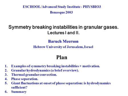 Symmetry breaking instabilities in granular gases. Lectures I and II. Baruch Meerson Hebrew University of Jerusalem, Israel Plan 1.Examples of symmetry.