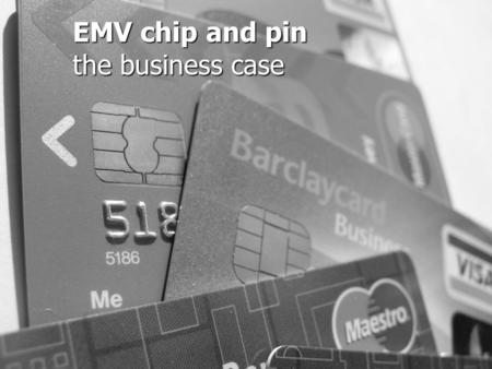 "EMV chip and pin the business case. What is EMV? New Standard in ""Chip Card"" Technologies Replacing Magnetic Strip Cards New Standard in ""Chip Card"" Technologies."