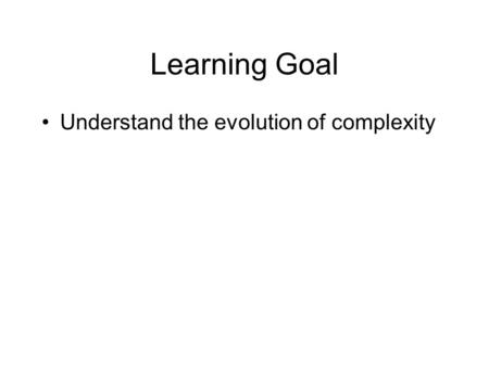 Learning Goal Understand the evolution of complexity.